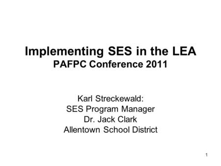 1 Karl Streckewald: SES Program Manager Dr. Jack Clark Allentown School District Implementing SES in the LEA PAFPC Conference 2011.
