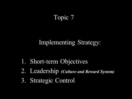 Topic 7 Implementing Strategy: 1.Short-term Objectives 2.Leadership (Culture and Reward System) 3.Strategic Control.
