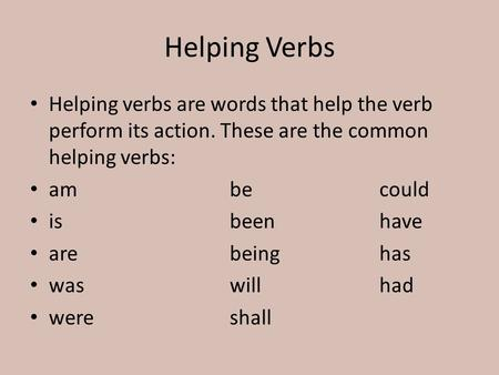 Helping Verbs Helping verbs are words that help the verb perform its action. These are the common helping verbs: ambecould isbeenhave arebeinghas waswillhad.