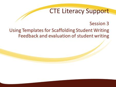 CTE Literacy Support Session 3 Using Templates for Scaffolding Student Writing Feedback and evaluation of student writing.