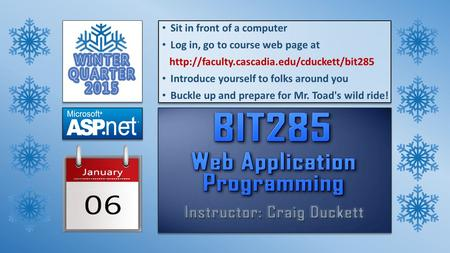 Sit in front of a computer Log in, go to course web page at  Introduce yourself to folks around you Buckle up.