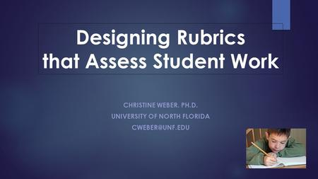 CHRISTINE WEBER. PH.D. UNIVERSITY OF NORTH FLORIDA Designing Rubrics that Assess Student Work.