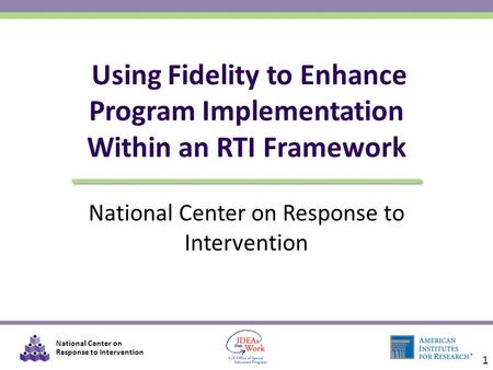 National Center on Response to Intervention Using Fidelity to Enhance Program Implementation Within an RTI Framework 1.