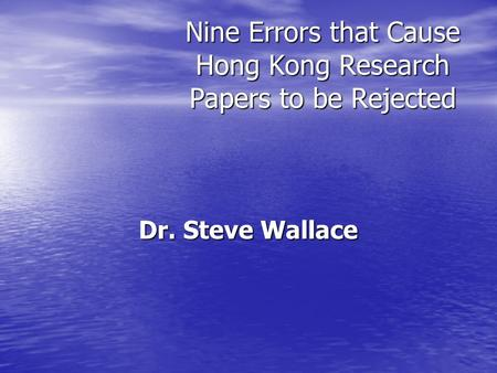 Nine Errors that Cause Hong Kong Research Papers to be Rejected Dr. Steve Wallace.