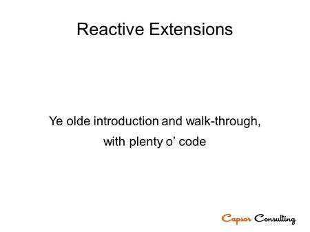 Reactive Extensions Ye olde introduction and walk-through, with plenty o' code.
