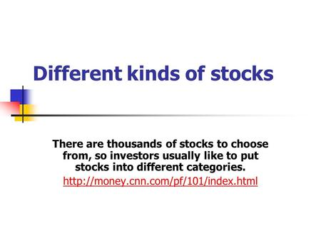 Different kinds of stocks There are thousands of stocks to choose from, so investors usually like to put stocks into different categories.