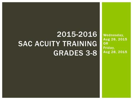 Wednesday, Aug 26, 2015 OR Friday, Aug 28, 2015 2015-2016 SAC ACUITY TRAINING GRADES 3-8.