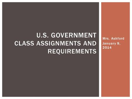 Mrs. Ashford January 9, 2014 U.S. GOVERNMENT CLASS ASSIGNMENTS AND REQUIREMENTS.