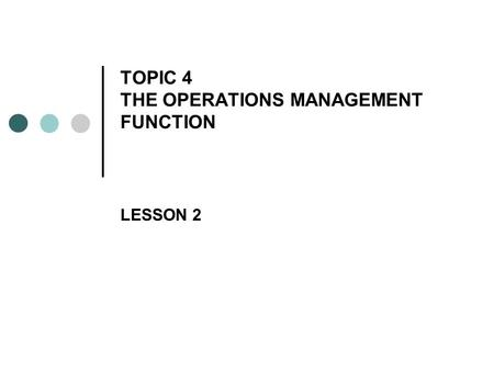 TOPIC 4 THE OPERATIONS MANAGEMENT FUNCTION LESSON 2.