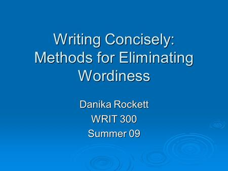 Writing Concisely: Methods for Eliminating Wordiness Danika Rockett WRIT 300 Summer 09.