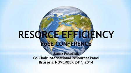 RESORCE EFFICIENCY FoEE CONFERENCE Janez Potočnik Co-Chair International Resources Panel Brussels, NOVEMBER 24 TH, 2014.
