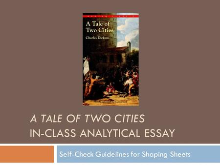 A TALE OF TWO CITIES IN-CLASS ANALYTICAL ESSAY Self-Check Guidelines for Shaping Sheets.