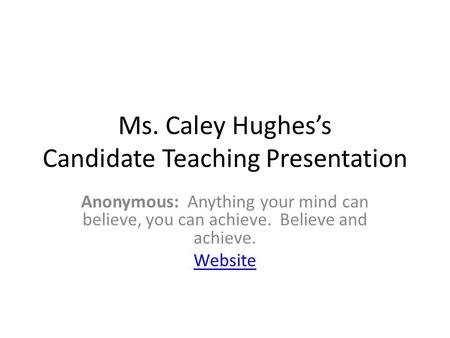 Ms. Caley Hughes's Candidate Teaching Presentation Anonymous: Anything your mind can believe, you can achieve. Believe and achieve. Website.