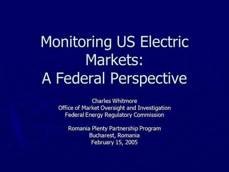 Monitoring US Electric Markets: A Federal Perspective Charles Whitmore Office of Market Oversight and Investigation Federal Energy Regulatory Commission.