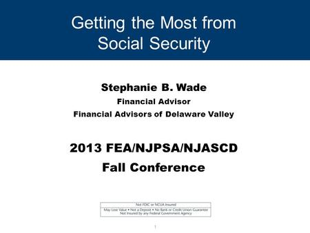 Getting the Most from Social Security Stephanie B. Wade Financial Advisor Financial Advisors of Delaware Valley 2013 FEA/NJPSA/NJASCD Fall Conference 1.