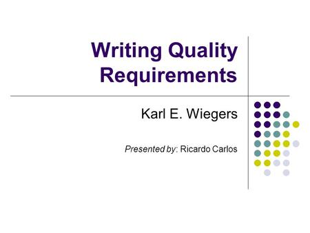 Writing Quality Requirements Karl E. Wiegers Presented by: Ricardo Carlos.