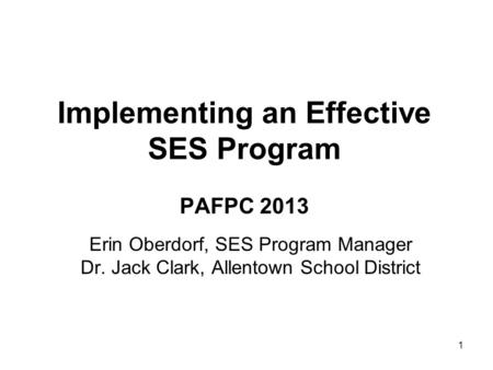1 Erin Oberdorf, SES Program Manager Dr. Jack Clark, Allentown School District Implementing an Effective SES Program PAFPC 2013.