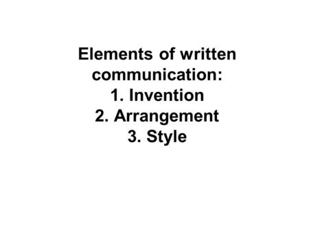Elements of written communication: 1. Invention 2. Arrangement 3. Style.