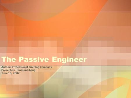 The Passive Engineer Author: Professional Training Company Presenter: Harrison Chang June 18, 2007.