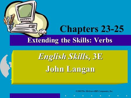 ©2002The McGraw-Hill Companies, Inc. English Skills, 3E John Langan Extending the Skills: Verbs Chapters 23-25.