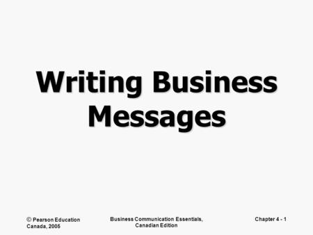 © Pearson Education Canada, 2005 Business Communication Essentials, Canadian Edition Chapter 4 - 1 Writing Business Messages.