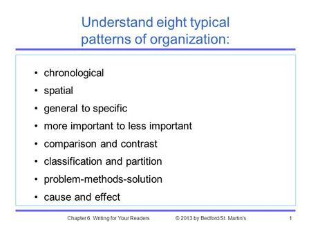 Chapter 6. Writing for Your Readers © 2013 by Bedford/St. Martin's1 Understand eight typical patterns of organization: chronological spatial general to.