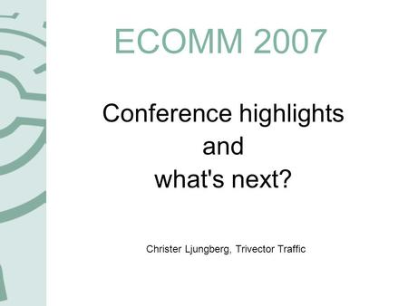 ECOMM 2007 Conference highlights and what's next? Christer Ljungberg, Trivector Traffic.