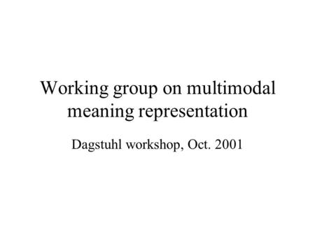 Working group on multimodal meaning representation Dagstuhl workshop, Oct. 2001.
