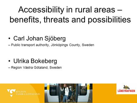 Accessibility in rural areas – benefits, threats and possibilities Carl Johan Sjöberg – Public transport authority, Jönköpings County, Sweden Ulrika Bokeberg.