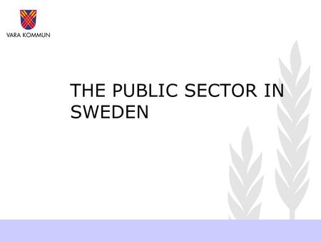 THE PUBLIC SECTOR IN SWEDEN. The head of State Has no political power Purely constitutional King Carl XVI Gustaf Sweden and Swedish democracy.