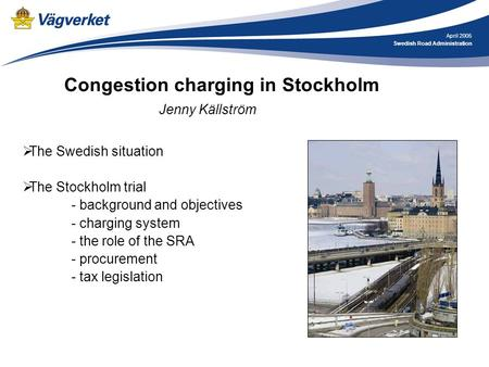 April 2005 Swedish Road Administration Congestion charging in Stockholm Jenny Källström  The Swedish situation  The Stockholm trial - background and.