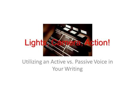 Utilizing an Active vs. Passive Voice in Your Writing Lights, Camera, Action!
