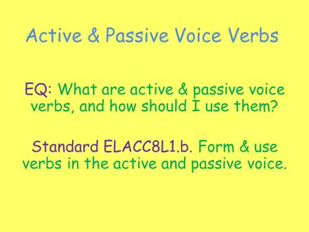 Active & Passive Voice Verbs EQ: What are active & passive voice verbs, and how should I use them? Standard ELACC8L1.b. Form & use verbs in the active.