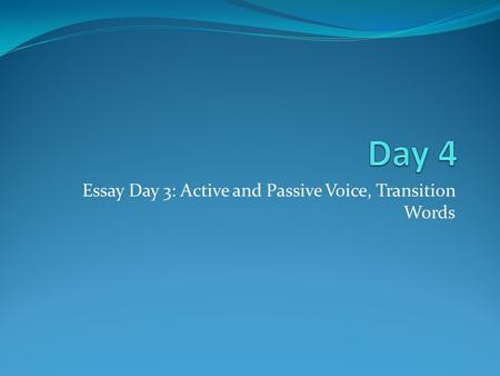 Essay Day 3: Active and Passive Voice, Transition Words