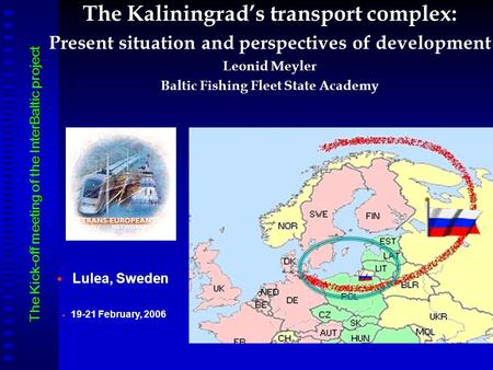 The Kaliningrad's transport complex: Present situation and perspectives of development Leonid Meyler Baltic Fishing Fleet State Academy   Lulea, Sweden.