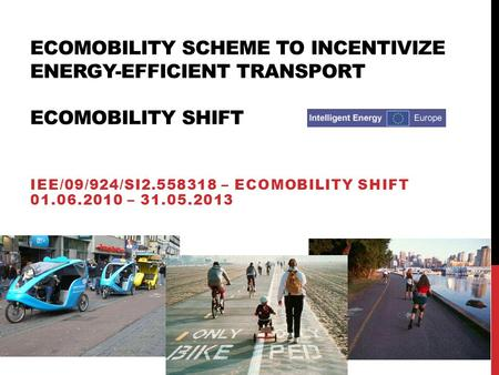 ECOMOBILITY SCHEME TO INCENTIVIZE ENERGY-EFFICIENT TRANSPORT ECOMOBILITY SHIFT IEE/09/924/SI2.558318 – ECOMOBILITY SHIFT 01.06.2010 – 31.05.2013.