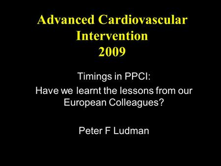 Advanced Cardiovascular Intervention 2009 Timings in PPCI: Have we learnt the lessons from our European Colleagues? Peter F Ludman.