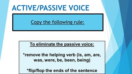 ACTIVE/PASSIVE VOICE Copy the following rule: To eliminate the passive voice: *remove the helping verb (is, am, are, was, were, be, been, being) *flip/flop.