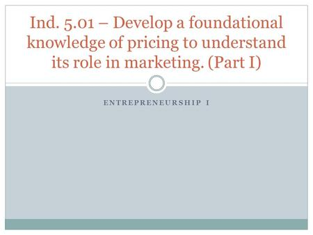 ENTREPRENEURSHIP I Ind. 5.01 – Develop a foundational knowledge of pricing to understand its role in marketing. (Part I)