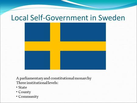 Local Self-Government in Sweden A parliamentary and constitutional monarchy Three institutional levels: State County Community.