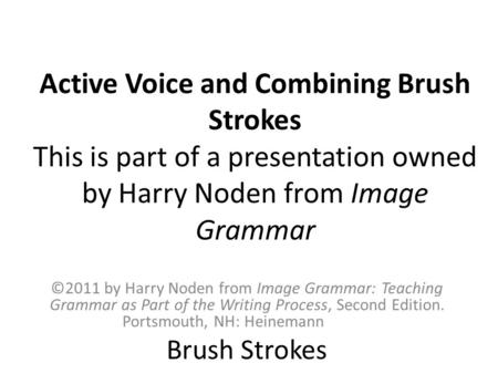 Active Voice and Combining Brush Strokes This is part of a presentation owned by Harry Noden from Image Grammar ©2011 by Harry Noden from Image Grammar: