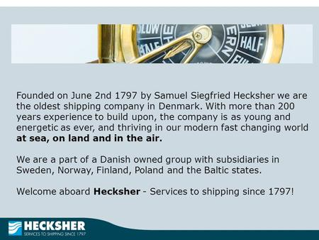 Founded on June 2nd 1797 by Samuel Siegfried Hecksher we are the oldest shipping company in Denmark. With more than 200 years experience to build upon,