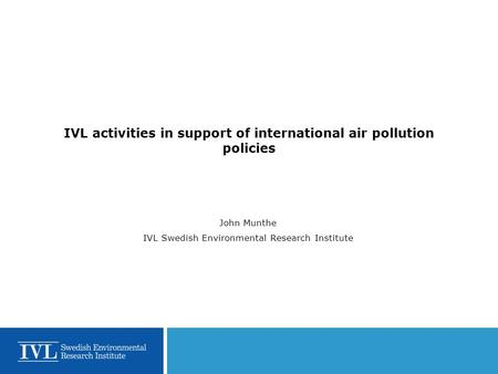 IVL activities in support of international air pollution policies John Munthe IVL Swedish Environmental Research Institute.