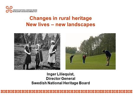 Changes in rural heritage New lives – new landscapes Inger Liliequist, Director General Swedish National Heritage Board.