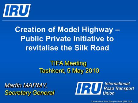 © International Road Transport Union (IRU) 2010 Creation of Model Highway – Public Private Initiative to revitalise the Silk Road TIFA Meeting Tashkent,
