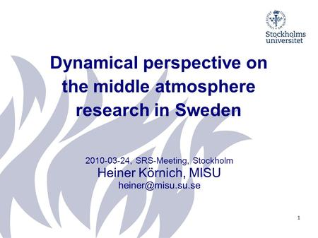 Dynamical perspective on the middle atmosphere research in Sweden 2010-03-24, SRS-Meeting, Stockholm Heiner Körnich, MISU 1.