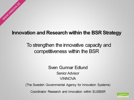 WWW.VINNOVA.SE Innovation and Research within the BSR Strategy To strengthen the innovative capacity and competitiveness within the BSR Sven Gunnar Edlund.