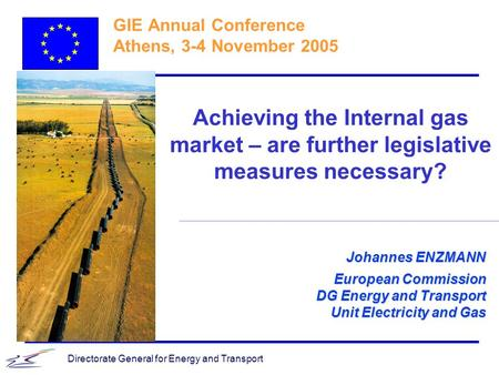 Directorate General for Energy and Transport Johannes ENZMANN European Commission DG Energy and Transport Unit Electricity and Gas GIE Annual Conference.