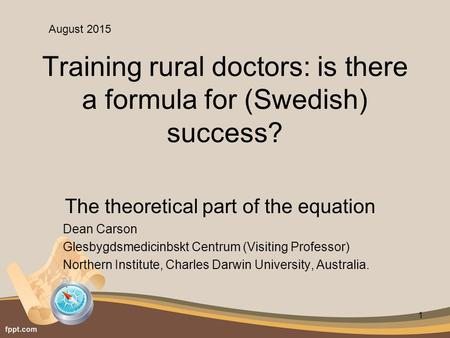 Training rural doctors: is there a formula for (Swedish) success? The theoretical part of the equation Dean Carson Glesbygdsmedicinbskt Centrum (Visiting.