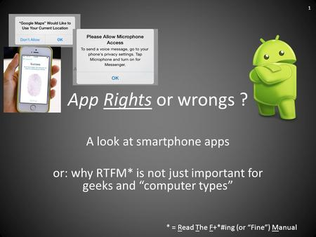 "App Rights or wrongs ? A look at smartphone apps or: why RTFM* is not just important for geeks and ""computer types"" * = Read The F+*#ing (or ""Fine"") Manual."
